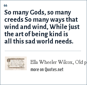 Ella Wheeler Wilcox, Old postcard: So many Gods, so many creeds So many ways that wind and wind, While just the art of being kind is all this sad world needs.