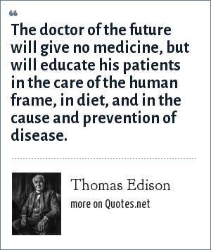 Thomas Edison: The doctor of the future will give no medicine, but will educate his patients in the care of the human frame, in diet, and in the cause and prevention of disease.