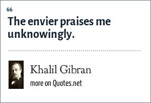Khalil Gibran: The envier praises me unknowingly.