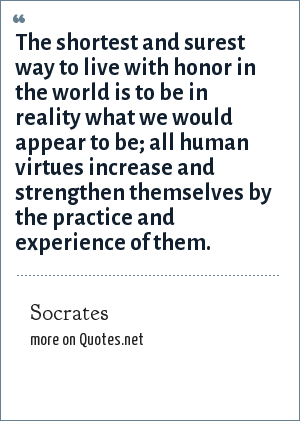 Socrates: The shortest and surest way to live with honor in the world is to be in reality what we would appear to be; all human virtues increase and strengthen themselves by the practice and experience of them.
