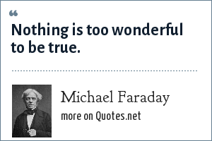 Michael Faraday: Nothing is too wonderful to be true.