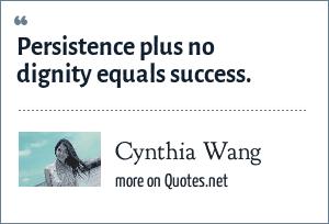 Cynthia Wang: Persistence plus no dignity equals success.
