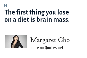 Margaret Cho: The first thing you lose on a diet is brain mass.