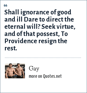 Gay: Shall ignorance of good and ill Dare to direct the eternal will? Seek virtue, and of that possest, To Providence resign the rest.