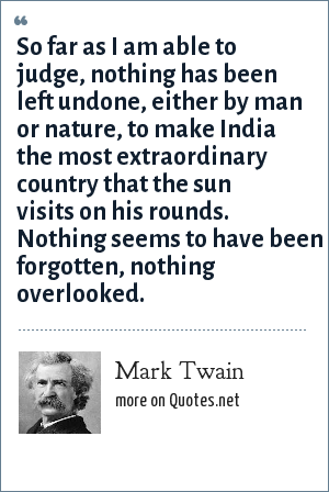 Mark Twain: So far as I am able to judge, nothing has been left undone, either by man or nature, to make India the most extraordinary country that the sun visits on his rounds. Nothing seems to have been forgotten, nothing overlooked.