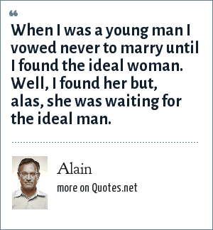 Alain: When I was a young man I vowed never to marry until I found the ideal woman. Well, I found her but, alas, she was waiting for the ideal man.