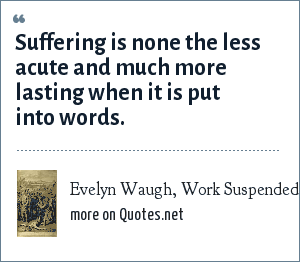 Evelyn Waugh, Work Suspended (1943): Suffering is none the less acute and much more lasting when it is put into words.