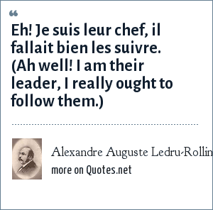 Alexandre Auguste Ledru-Rollin: Eh! Je suis leur chef, il fallait bien les suivre. (Ah well! I am their leader, I really ought to follow them.)