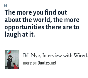 Bill Nye, Interview with Wired.com, April 2005: The more you find out about the world, the more opportunities there are to laugh at it.