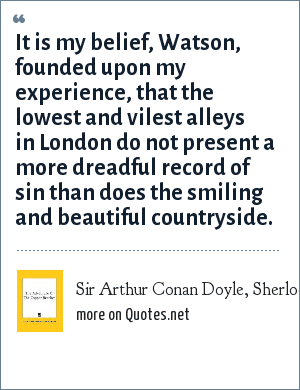 Sir Arthur Conan Doyle, Sherlock Holmes in The Copper Beeches: It is my belief, Watson, founded upon my experience, that the lowest and vilest alleys in London do not present a more dreadful record of sin than does the smiling and beautiful countryside.