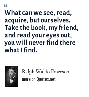 Ralph Waldo Emerson: What can we see, read, acquire, but ourselves. Take the book, my friend, and read your eyes out, you will never find there what I find.