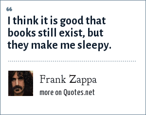 Frank Zappa: I think it is good that books still exist, but they make me sleepy.
