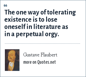 Gustave Flaubert: The one way of tolerating existence is to lose oneself in literature as in a perpetual orgy.