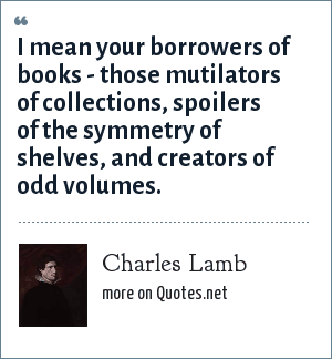 Charles Lamb: I mean your borrowers of books - those mutilators of collections, spoilers of the symmetry of shelves, and creators of odd volumes.