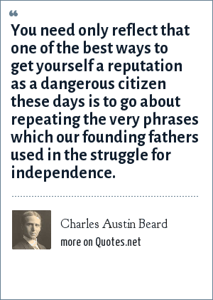 Charles Austin Beard: You need only reflect that one of the best ways to get yourself a reputation as a dangerous citizen these days is to go about repeating the very phrases which our founding fathers used in the struggle for independence.