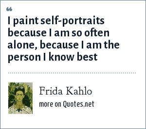 Frida Kahlo: I paint self-portraits because I am so often alone, because I am the person I know best