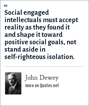 John Dewey: Social engaged intellectuals must accept reality as they found it and shape it toward positive social goals, not stand aside in self-righteous isolation.