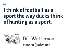 Bill Watterson: I think of football as a sport the way ducks think of hunting as a sport.