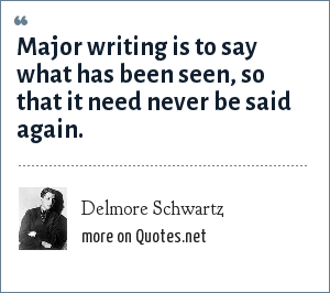 Delmore Schwartz: Major writing is to say what has been seen, so that it need never be said again.