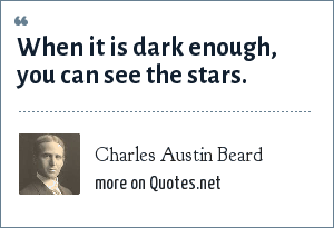 Charles Austin Beard: When it is dark enough, you can see the stars.
