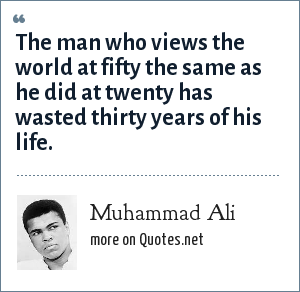 Muhammad Ali: The man who views the world at fifty the same as he did at twenty has wasted thirty years of his life.