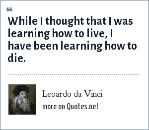 Leoardo da Vinci: While I thought that I was learning how to live, I have been learning how to die.