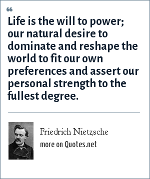 Friedrich Nietzsche: Life is the will to power; our natural desire to dominate and reshape the world to fit our own preferences and assert our personal strength to the fullest degree.