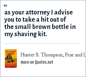 Hunter S. Thompson, Fear and Loathing in Las Vegas: As your attorney i advise you to take a hit out of the small brown bottle in my shaving kit.