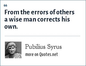 Pubilius Syrus: From the errors of others a wise man corrects his own.