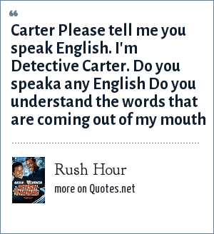 Rush Hour: Carter Please tell me you speak English. I'm Detective Carter. Do you speaka any English Do you understand the words that are coming out of my mouth