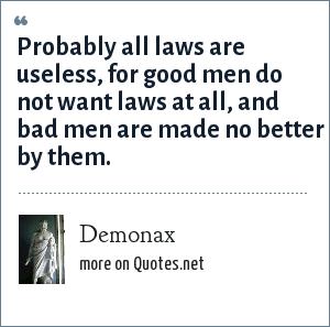 Demonax: Probably all laws are useless, for good men do not want laws at all, and bad men are made no better by them.