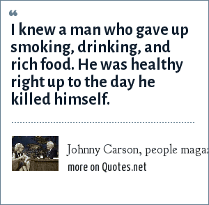 Johnny Carson, people magazine special issue: I knew a man who gave up smoking, drinking, and rich food. He was healthy right up to the day he killed himself.