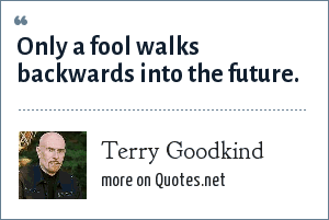 Terry Goodkind: Only a fool walks backwards into the future.