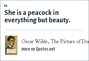 Oscar Wilde, The Picture of Dorian Gray: She is a peacock in everything but beauty.