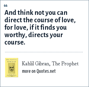 Kahlil Gibran, The Prophet: And think not you can direct the course of love, for love, if it finds you worthy, directs your course.