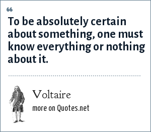 Voltaire: To be absolutely certain about something, one must know everything or nothing about it.