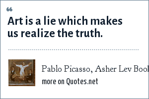 Pablo Picasso, Asher Lev Book: Art is a lie which makes us realize the truth.