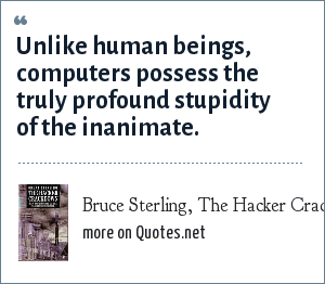 Bruce Sterling, The Hacker Crackdown: Unlike human beings, computers possess the truly profound stupidity of the inanimate.