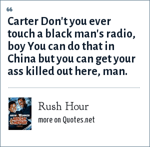 Rush Hour: Carter Don't you ever touch a black man's radio, boy You can do that in China but you can get your ass killed out here, man.