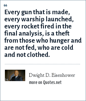 Dwight D. Eisenhower: Every gun that is made, every warship launched, every rocket fired in the final analysis, is a theft from those who hunger and are not fed, who are cold and not clothed.