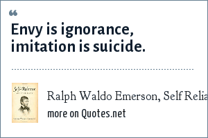 Ralph Waldo Emerson, Self Reliance: Envy is ignorance, imitation is suicide.