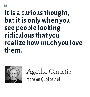 Agatha Christie: It is a curious thought, but it is only when you see people looking ridiculous that you realize how much you love them.