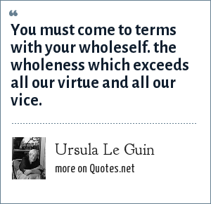 Ursula Le Guin: You must come to terms with your wholeself. the wholeness which exceeds all our virtue and all our vice.