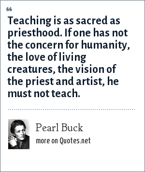 Pearl Buck: Teaching is as sacred as priesthood. If one has not the concern for humanity, the love of living creatures, the vision of the priest and artist, he must not teach.