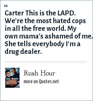 Rush Hour: Carter This is the LAPD. We're the most hated cops in all the free world. My own mama's ashamed of me. She tells everybody I'm a drug dealer.