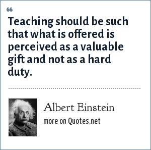 Albert Einstein: Teaching should be such that what is offered is perceived as a valuable gift and not as a hard duty.