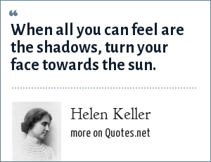 Helen Keller: When all you can feel are the shadows, turn your face towards the sun.