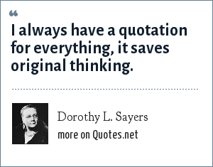 Dorothy L. Sayers: I always have a quotation for everything, it saves original thinking.