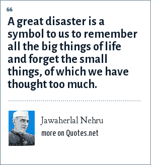 Jawaherlal Nehru: A great disaster is a symbol to us to remember all the big things of life and forget the small things, of which we have thought too much.