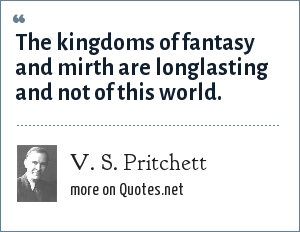V. S. Pritchett: The kingdoms of fantasy and mirth are longlasting and not of this world.